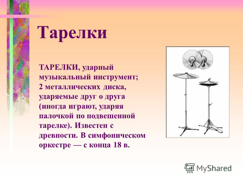 ТАРЕЛКИ, ударный музыкальный инструмент; 2 металлических диска, ударяемые друг о друга (иногда играют, ударяя палочкой по подвешенной тарелке). Известен с древности. В симфоническом оркестре с конца 18 в. Тарелки