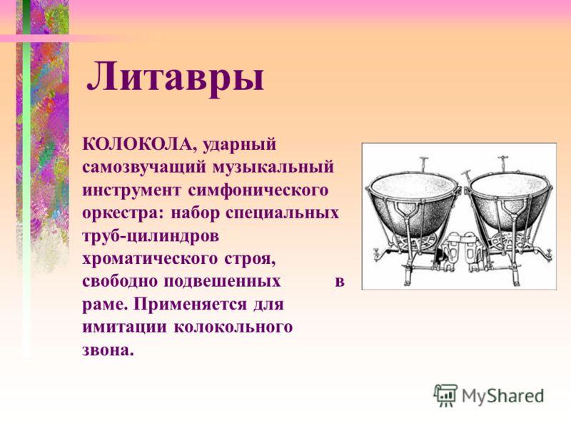 КОЛОКОЛА, ударный самозвучащий музыкальный инструмент симфонического оркестра: набор специальных труб-цилиндров хроматического строя, свободно подвешенных в раме. Применяется для имитации колокольного звона. Литавры