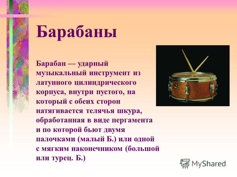 Барабан ударный музыкальный инструмент из латунного цилиндрического корпуса, внутри пустого, на который с обеих сторон натягивается телячья шкура, обработанная в виде пергамента и по которой бьют двумя палочками (малый Б.) или одной с мягким наконечн
