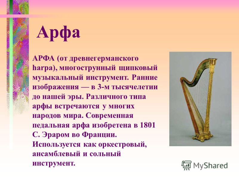 АРФА (от древнегерманского harpa), многострунный щипковый музыкальный инструмент. Ранние изображения в 3-м тысячелетии до нашей эры. Различного типа арфы встречаются у многих народов мира. Современная педальная арфа изобретена в 1801 С. Эраром во Фра