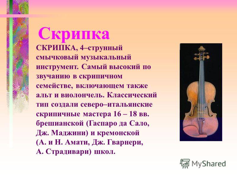 Скрипка СКРИПКА, 4–струнный смычковый музыкальный инструмент. Самый высокий по звучанию в скрипичном семействе, включающем также альт и виолончель. Классический тип создали северо–итальянские скрипичные мастера 16 – 18 вв. брешианской (Гаспаро да Сал