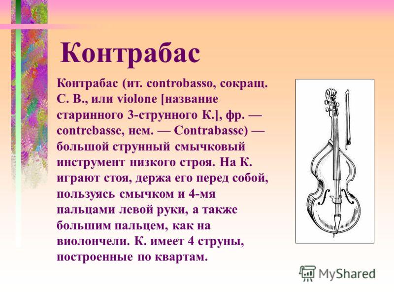 Контрабас (ит. controbasso, сокращ. С. В., или violone [название старинного 3-струнного К.], фр. contrebasse, нем. Contrabasse) большой струнный смычковый инструмент низкого строя. На К. играют стоя, держа его перед собой, пользуясь смычком и 4-мя па