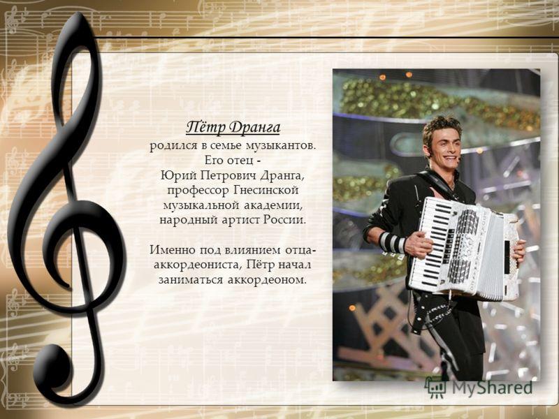 Пётр Дранга родился в семье музыкантов. Его отец - Юрий Петрович Дранга, профессор Гнесинской музыкальной академии, народный артист России. Именно под влиянием отца- аккордеониста, Пётр начал заниматься аккордеоном.