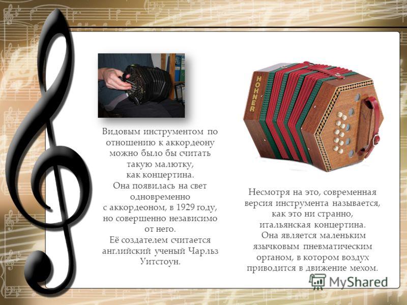Видовым инструментом по отношению к аккордеону можно было бы считать такую малютку, как концертина. Она появилась на свет одновременно с аккордеоном, в 1929 году, но совершенно независимо от него. Её создателем считается английский ученый Чарльз Уитс