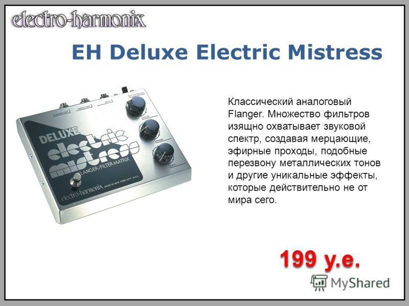 Классический аналоговый Flanger. Множество фильтров изящно охватывает звуковой спектр, создавая мерцающие, эфирные проходы, подобные перезвону металлических тонов и другие уникальные эффекты, которые действительно не от мира сего. 199 у.е. EH Deluxe