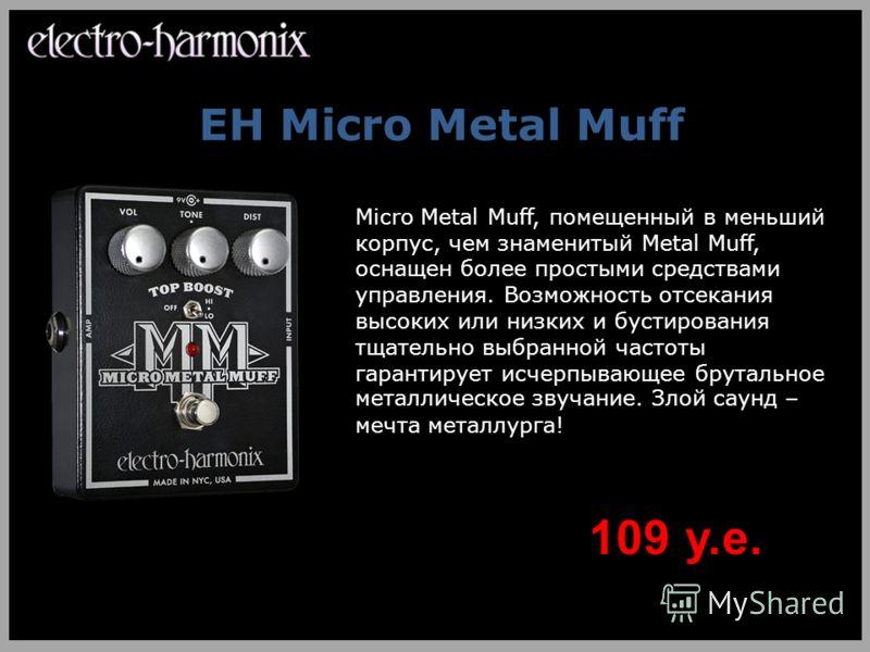 EH Micro Metal Muff Micro Metal Muff, помещенный в меньший корпус, чем знаменитый Metal Muff, оснащен более простыми средствами управления. Возможность отсекания высоких или низких и бустирования тщательно выбранной частоты гарантирует исчерпывающее