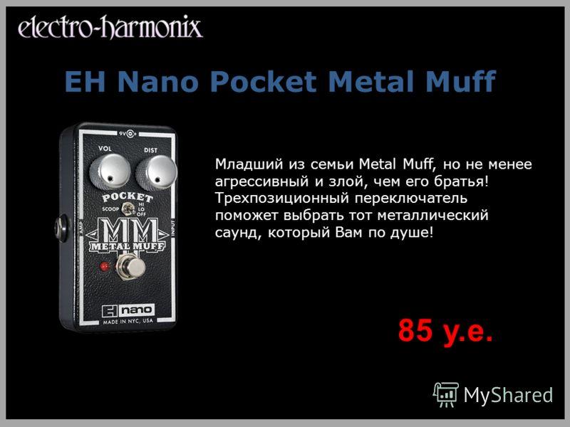 EH Nano Pocket Metal Muff Младший из семьи Metal Muff, но не менее агрессивный и злой, чем его братья! Трехпозиционный переключатель поможет выбрать тот металлический саунд, который Вам по душе! 85 у.е.