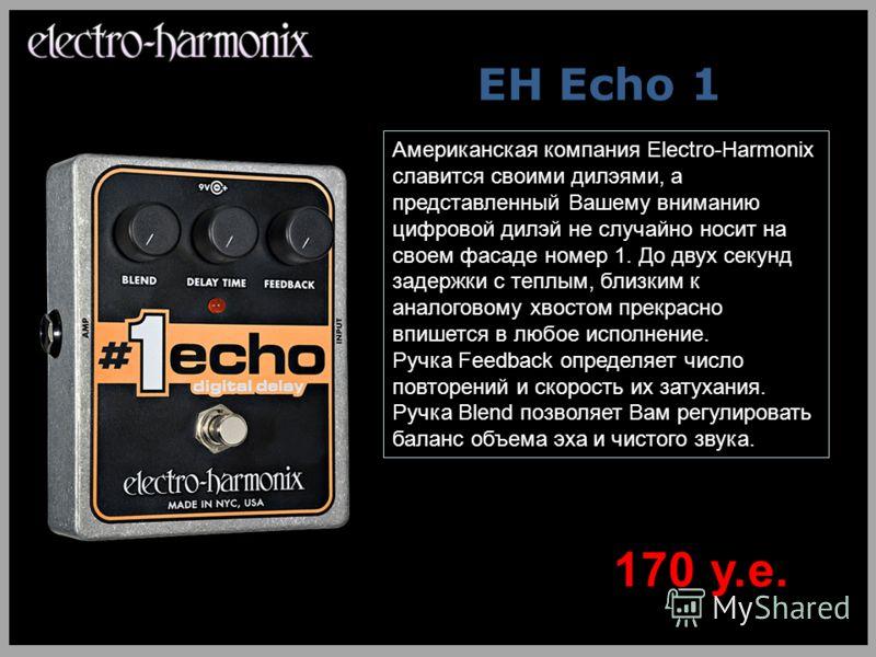 EH Echo 1 Американская компания Electro-Harmonix славится своими дилэями, а представленный Вашему вниманию цифровой дилэй не случайно носит на своем фасаде номер 1. До двух секунд задержки с теплым, близким к аналоговому хвостом прекрасно впишется в