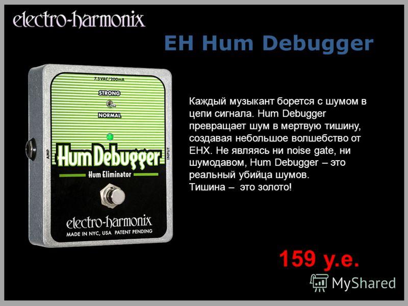 EH Hum Debugger Каждый музыкант борется с шумом в цепи сигнала. Hum Debugger превращает шум в мертвую тишину, создавая небольшое волшебство от EHX. Не являясь ни noise gate, ни шумодавом, Hum Debugger – это реальный убийца шумов. Тишина – это золото!