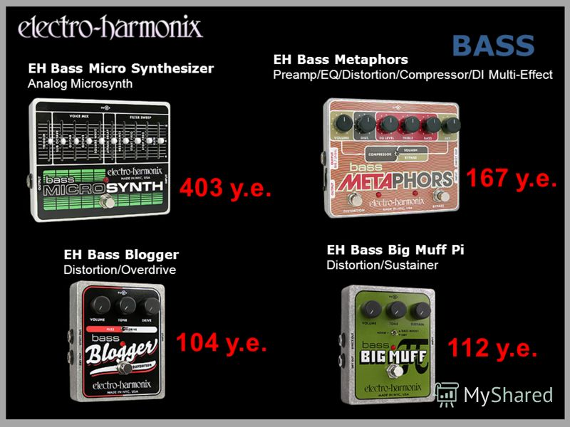 BASS EH Bass Metaphors Preamp/EQ/Distortion/Compressor/DI Multi-Effect EH Bass Blogger Distortion/Overdrive EH Bass Big Muff Pi Distortion/Sustainer EH Bass Micro Synthesizer Analog Microsynth 112 у.е. 167 у.е. 104 у.е. 403 у.е.