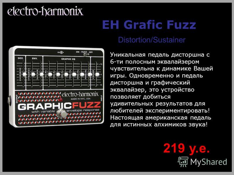 EH Grafic Fuzz Distortion/Sustainer Уникальная педаль дисторшна с 6-ти полосным эквалайзером чувствительна к динамике Вашей игры. Одновременно и педаль дисторшна и графический эквалайзер, это устройство позволяет добиться удивительных результатов для