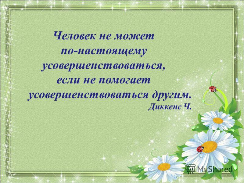 Человек не может по-настоящему усовершенствоваться, если не помогает усовершенствоваться другим. Диккенс Ч.