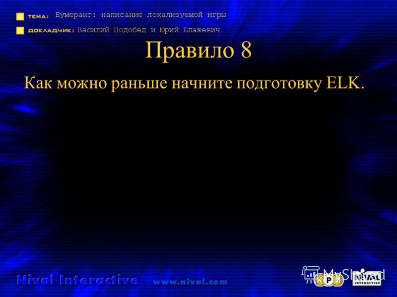 Бумеранг: написание локализуемой игры Василий Подобед и Юрий Блажевич Правило 8 Как можно раньше начните подготовку ELK.