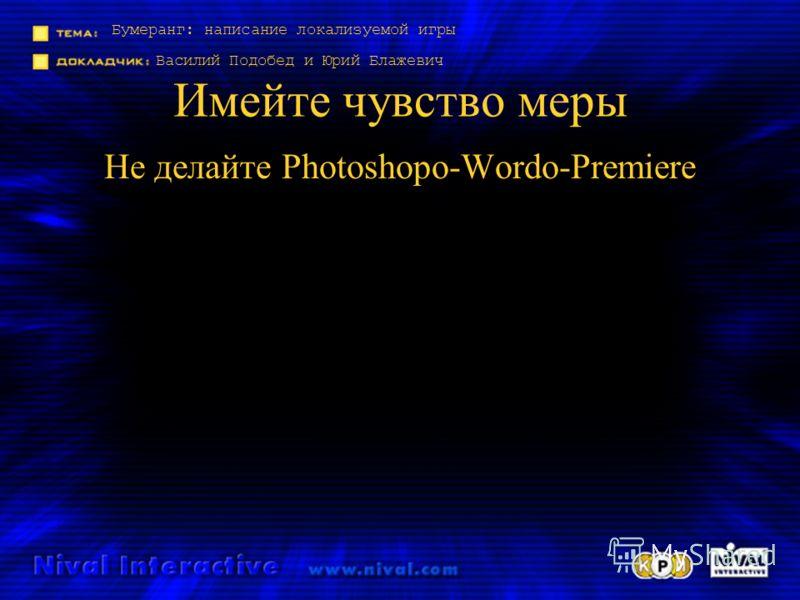 Бумеранг: написание локализуемой игры Василий Подобед и Юрий Блажевич Имейте чувство меры Не делайте Photoshopo-Wordo-Premiere