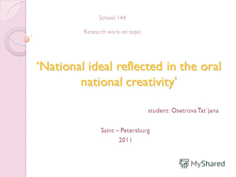 National ideal reflected in the oral national creativity student: Osetrova Tat`jana Saint – Petersburg 2011 School 144 Research work on topic