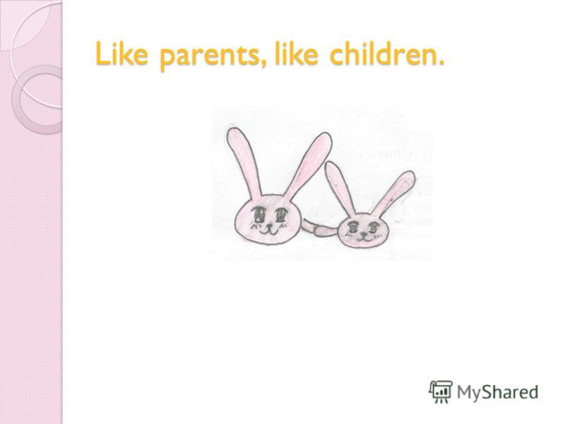 Like parents, like children.