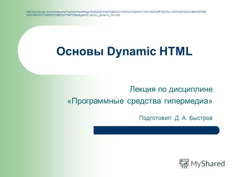 Основы Dynamic HTML Лекция по дисциплине « Программные средства гипермедиа » Подготовил: Д. А. Быстров http://ps.margtu.ru/wiki/index.php?wakka=HomePage/20082009/4%D0%BA%D1%83%D1%80%D1%81/%D0%9F%D0%A1%D0%93/%D0%9B%D0%B5 %D0%BA%D1%86%D0%B8%D1%8F2/file