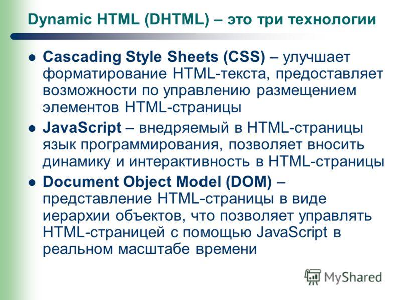 Dynamic HTML (DHTML) – это три технологии Cascading Style Sheets (CSS) – улучшает форматирование HTML-текста, предоставляет возможности по управлению размещением элементов HTML-страницы JavaScript – внедряемый в HTML-страницы язык программирования, п