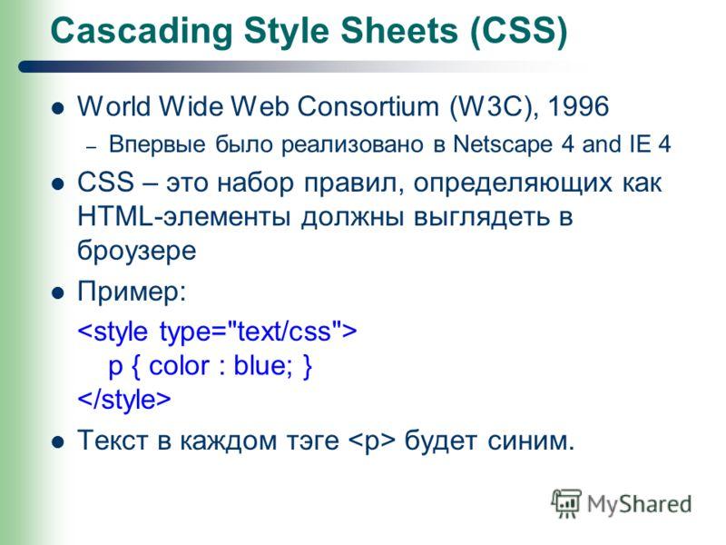 Cascading Style Sheets (CSS) World Wide Web Consortium (W3C), 1996 – Впервые было реализовано в Netscape 4 and IE 4 CSS – это набор правил, определяющих как HTML-элементы должны выглядеть в броузере Пример: p { color : blue; } Текст в каждом тэге буд