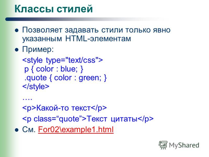 Классы стилей Позволяет задавать стили только явно указанным HTML-элементам Пример: p { color : blue; }.quote { color : green; } …. Какой-то текст Текст цитаты См. For02\example1.htmlFor02\example1.html