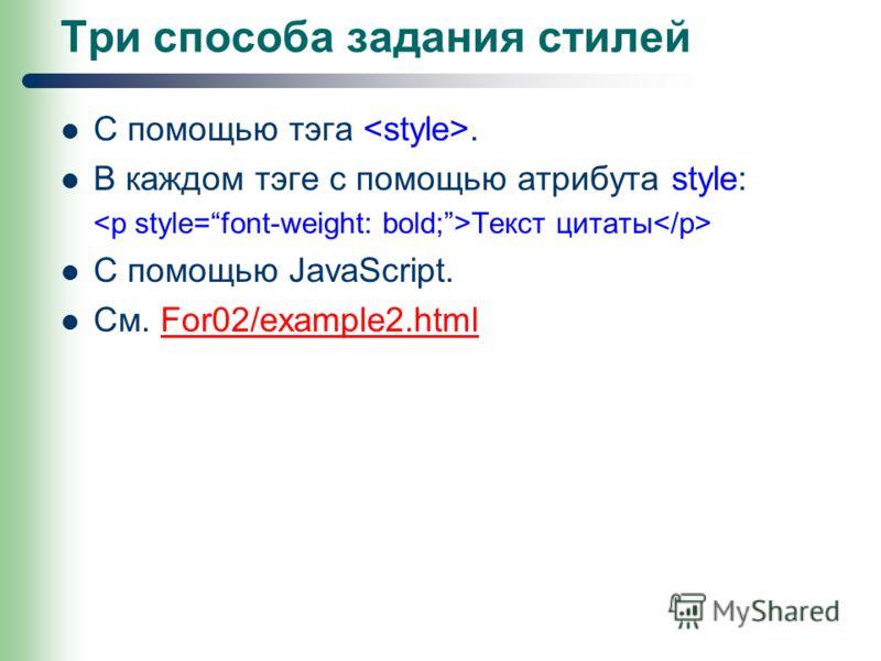 Три способа задания стилей С помощью тэга. В каждом тэге с помощью атрибута style: Текст цитаты С помощью JavaScript. См. For02/example2.htmlFor02/example2.html