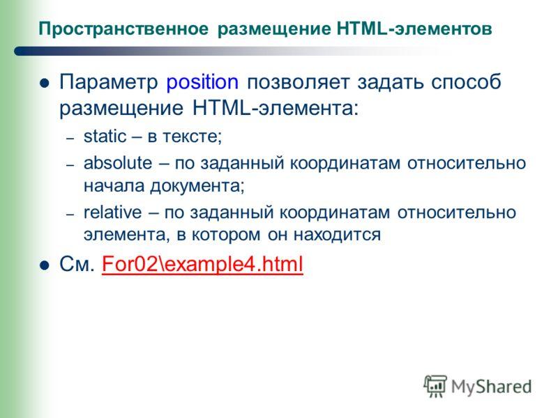 Пространственное размещение HTML-элементов Параметр position позволяет задать способ размещение HTML-элемента: – static – в тексте; – absolute – по заданный координатам относительно начала документа; – relative – по заданный координатам относительно