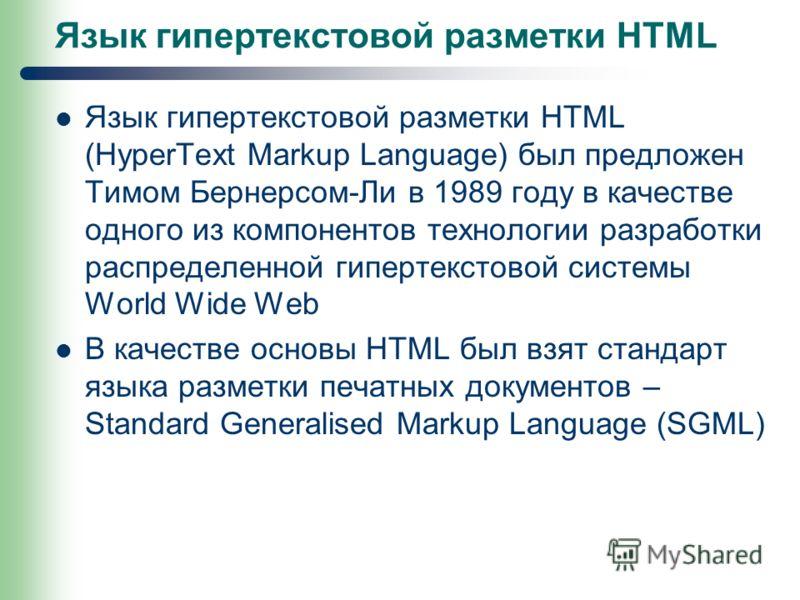 Язык гипертекстовой разметки HTML Язык гипертекстовой разметки HTML (HyperText Markup Language) был предложен Тимом Бернерсом-Ли в 1989 году в качестве одного из компонентов технологии разработки распределенной гипертекстовой системы World Wide Web В