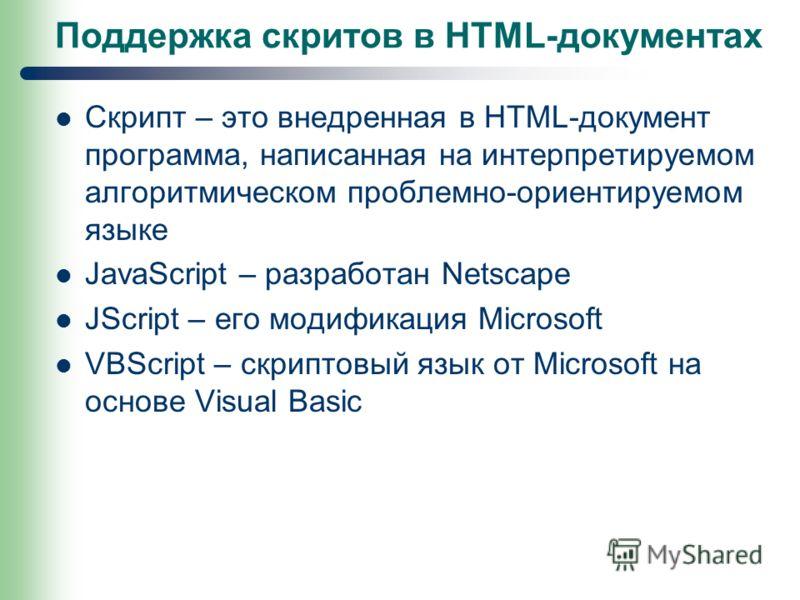 Поддержка скритов в HTML-документах Скрипт – это внедренная в HTML-документ программа, написанная на интерпретируемом алгоритмическом проблемно-ориентируемом языке JavaScript – разработан Netscape JScript – его модификация Microsoft VBScript – скрипт