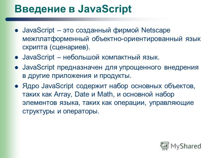 Введение в JavaScript JavaScript – это созданный фирмой Netscape межплатформенный объектно-ориентированный язык скрипта (сценариев). JavaScript – небольшой компактный язык. JavaScript предназначен для упрощенного внедрения в другие приложения и проду