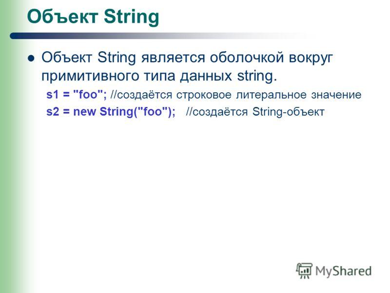 Объект String Объект String является оболочкой вокруг примитивного типа данных string. s1 = foo; //создаётся строковое литеральное значение s2 = new String(foo); //создаётся String-объект