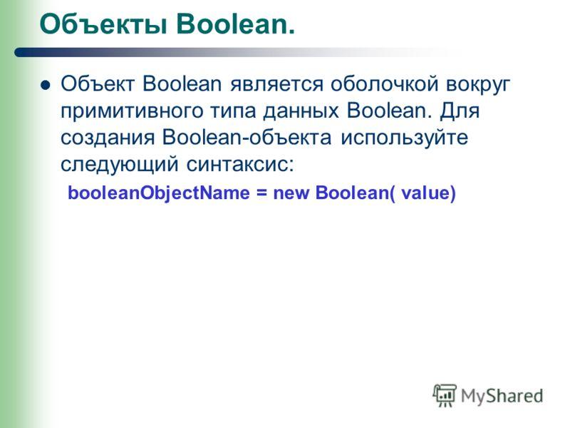 Объекты Boolean. Объект Boolean является оболочкой вокруг примитивного типа данных Boolean. Для создания Boolean-объекта используйте следующий синтаксис: booleanObjectName = new Boolean( value)