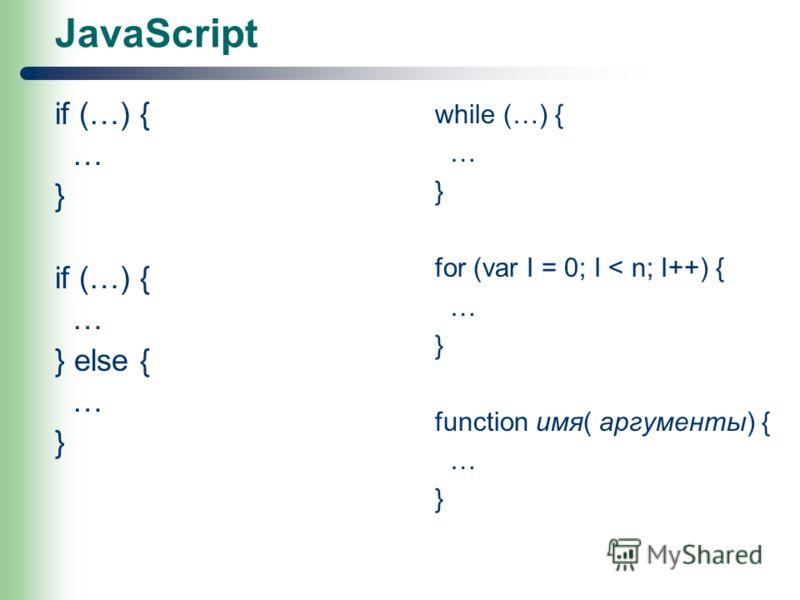 JavaScript if (…) { … } if (…) { … } else { … } while (…) { … } for (var I = 0; I < n; I++) { … } function имя( аргументы) { … }