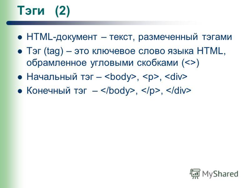 Тэги (2) HTML-документ – текст, размеченный тэгами Тэг (tag) – это ключевое слово языка НТМL, обрамленное угловыми скобками () Начальный тэг –,, Конечный тэг –,,