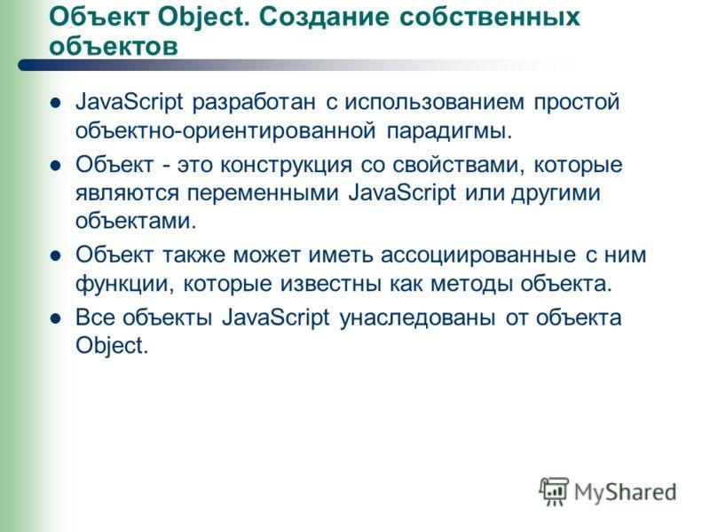 Объект Object. Создание собственных объектов JavaScript разработан с использованием простой объектно-ориентированной парадигмы. Объект - это конструкция со свойствами, которые являются переменными JavaScript или другими объектами. Объект также может