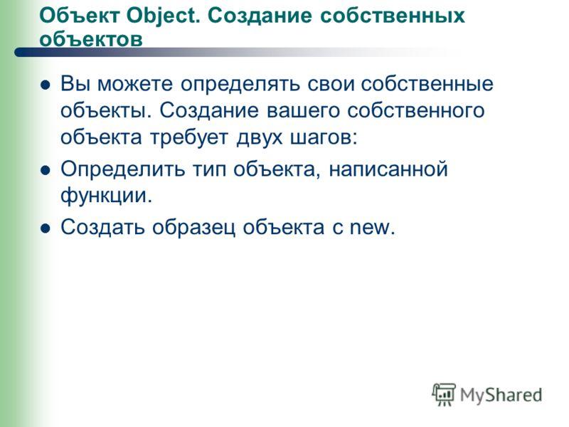 Объект Object. Создание собственных объектов Вы можете определять свои собственные объекты. Создание вашего собственного объекта требует двух шагов: Определить тип объекта, написанной функции. Создать образец объекта с new.
