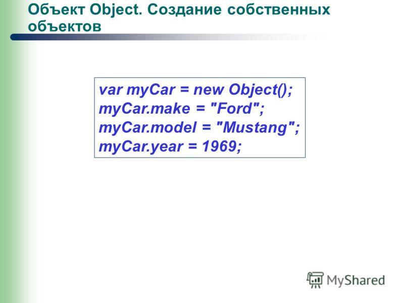 Объект Object. Создание собственных объектов var myCar = new Object(); myCar.make = Ford; myCar.model = Mustang; myCar.year = 1969;