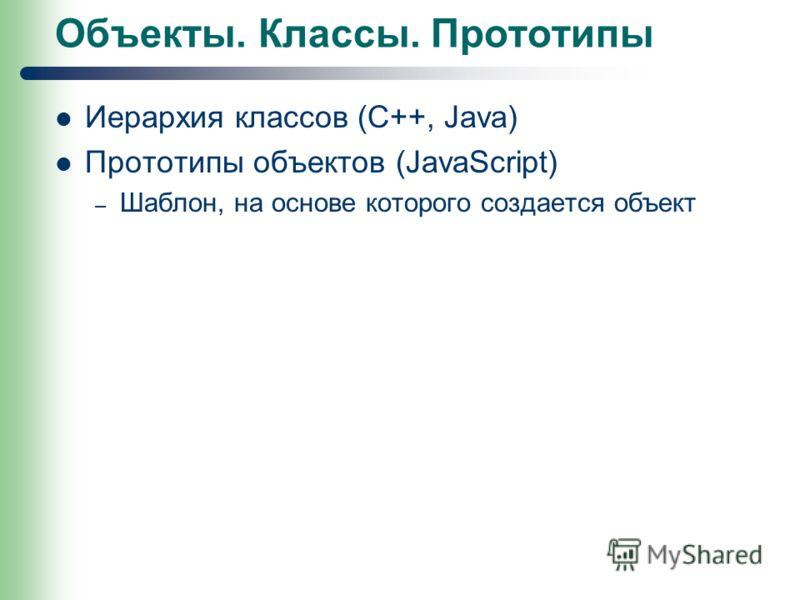 Объекты. Классы. Прототипы Иерархия классов (С++, Java) Прототипы объектов (JavaScript) – Шаблон, на основе которого создается объект