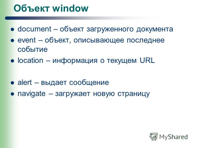 Объект window document – объект загруженного документа event – объект, описывающее последнее событие location – информация о текущем URL alert – выдает сообщение navigate – загружает новую страницу