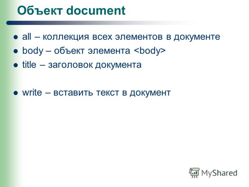 Объект document all – коллекция всех элементов в документе body – объект элемента title – заголовок документа write – вставить текст в документ