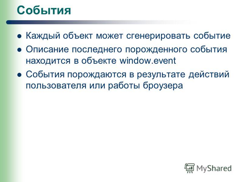 События Каждый объект может сгенерировать событие Описание последнего порожденного события находится в объекте window.event События порождаются в результате действий пользователя или работы броузера
