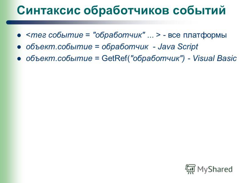 Синтаксис обработчиков событий - все платформы объект.событие = обработчик - Java Script объект.событие = GetRef(обработчик) - Visual Basic