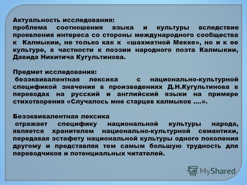 Актуальность исследования: проблема соотношения языка и культуры вследствие проявления интереса со стороны международного сообщества к Калмыкии, не только как к «шахматной Мекке», но и к ее культуре, в частности к поэзии народного поэта Калмыкии, Дав