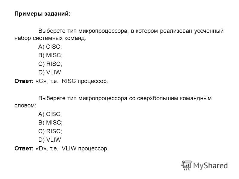 Примеры заданий: Выберете тип микропроцессора, в котором реализован усеченный набор системных команд: A) CISC; B) MISC; C) RISC; D) VLIW Ответ: «C», т.е. RISC процессор. Выберете тип микропроцессора со сверхбольшим командным словом: A) CISC; B) MISC;