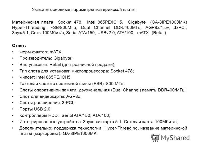 Укажите основные параметры материнской платы: Материнская плата Socket 478, Intel 865PE/ICH5, Gigabyte (GA-8IPE1000MK) Hyper-Threading, FSB/800МГц, Dual Channel DDR/400МГц, AGP8x/1.5v, 3xPCI, Звук/5.1, Сеть 100Мбит/с, Serial ATA/150, USBv2.0, ATA/100
