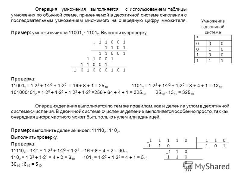 Операция умножения выполняется с использованием таблицы умножения по обычной схеме, применяемой в десятичной системе счисления с последовательным умножением множимого на очередную цифру множителя. Пример: умножить числа 11001 2 1101 2. Выполнить пров