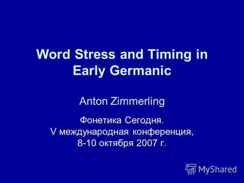 Word Stress and Timing in Early Germanic Anton Zimmerling Фонетика Сегодня. V международная конференция, 8-10 октября 2007 г.