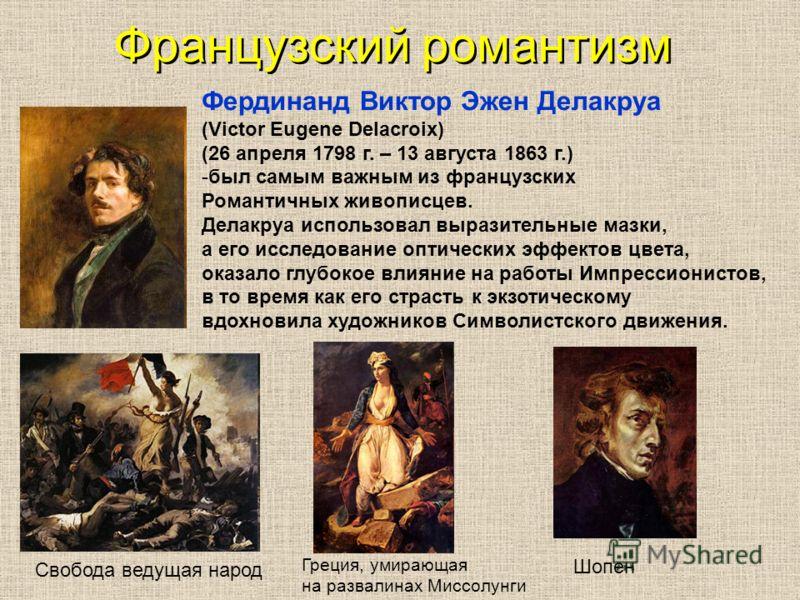 Французский романтизм Фердинанд Виктор Эжен Делакруа (Victor Eugene Delacroix) (26 апреля 1798 г. – 13 августа 1863 г.) -был самым важным из французских Романтичных живописцев. Делакруа использовал выразительные мазки, а его исследование оптических э