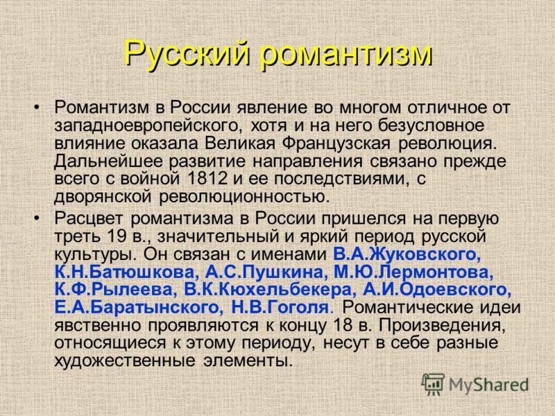 Русский романтизм Романтизм в России явление во многом отличное от западноевропейского, хотя и на него безусловное влияние оказала Великая Французская революция. Дальнейшее развитие направления связано прежде всего с войной 1812 и ее последствиями, с