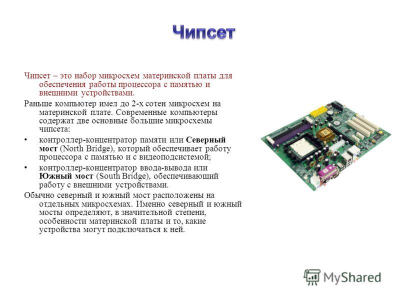 Чипсет – это набор микросхем материнской платы для обеспечения работы процессора с памятью и внешними устройствами. Раньше компьютер имел до 2-х сотен микросхем на материнской плате. Современные компьютеры содержат две основные большие микросхемы чип