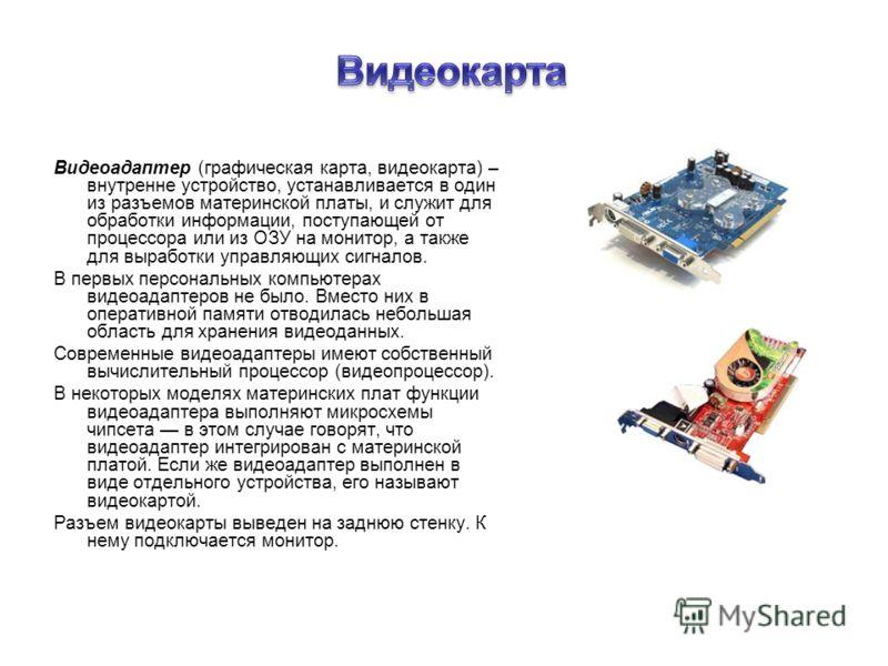 Видеоадаптер (графическая карта, видеокарта) – внутренне устройство, устанавливается в один из разъемов материнской платы, и служит для обработки информации, поступающей от процессора или из ОЗУ на монитор, а также для выработки управляющих сигналов.